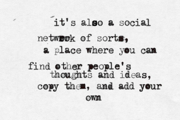 It's also a social network of sorts, a place where you can find other people's thoughts and ideas, copy them, and add your own