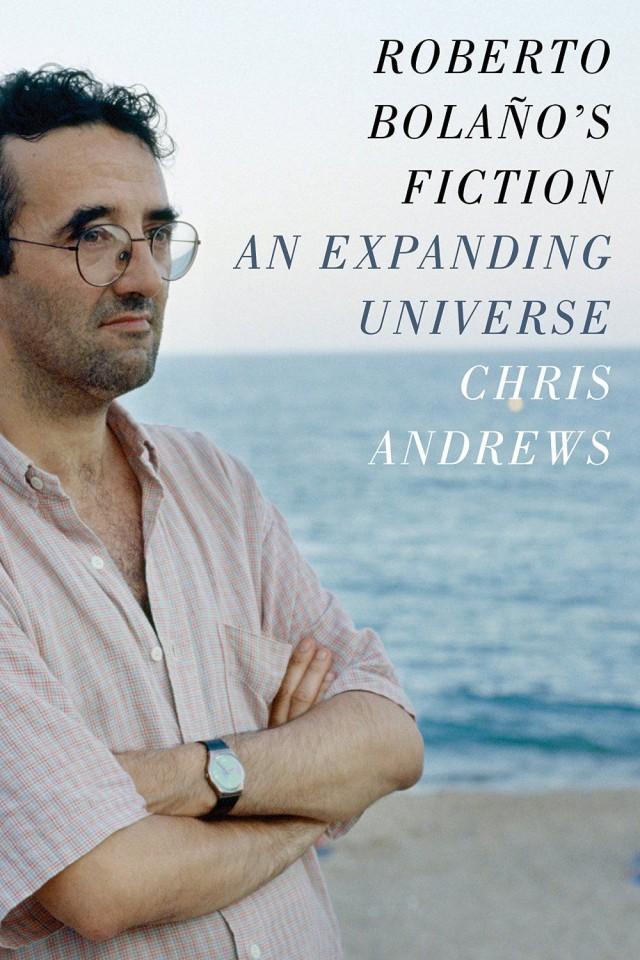 <em>Roberto Bolano's Fiction: An Expanding Universe</em>, by Chris Andrews
