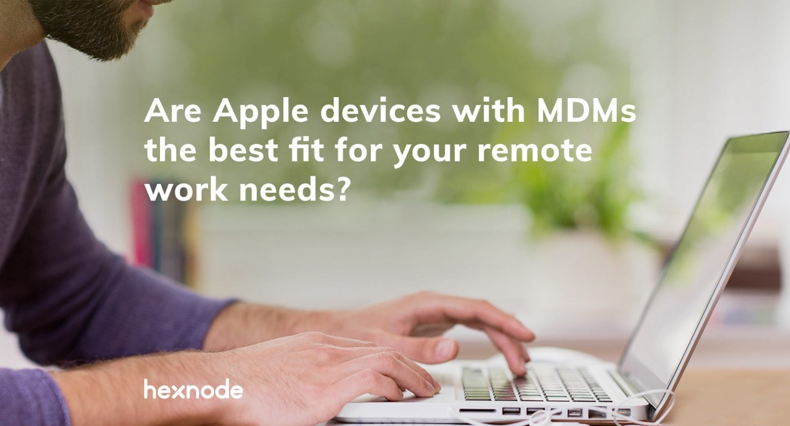 Hexnode: Remote work is the new normal. Is your organization making it as safe and productive as possible?